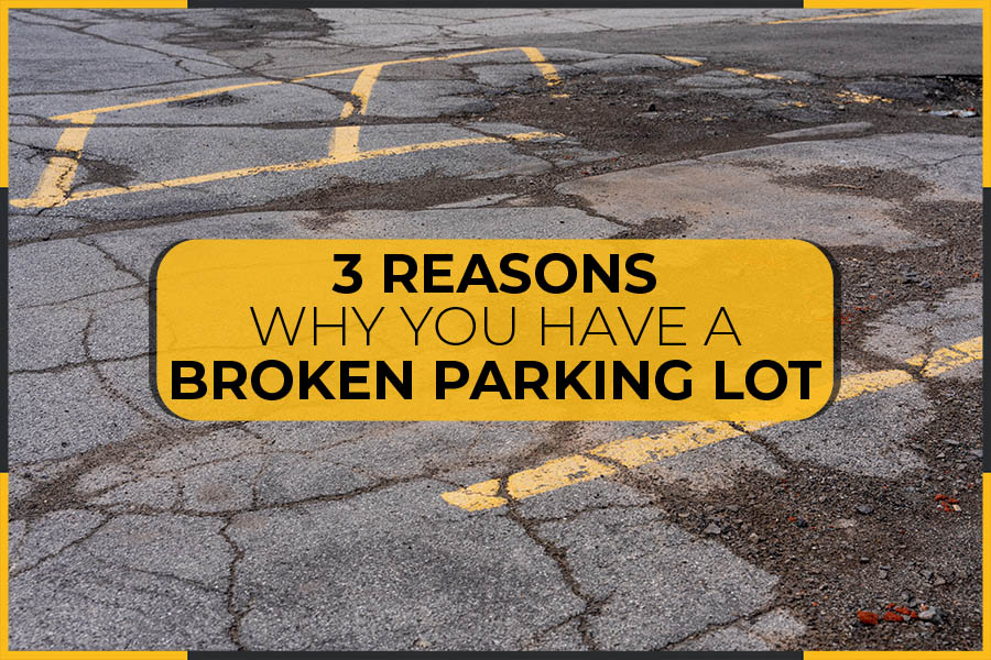 3 Reasons Why You Have A Broken Parking Lot