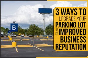 3 Ways To Upgrade Your Parking Lot For An Improved Business Reputation