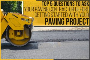 Top 5 Questions To Ask Your Paving Contractor Before Getting Started With Your Paving Project