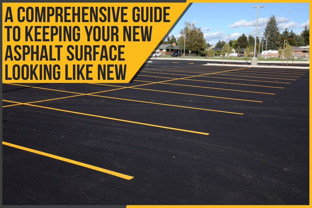 A Comprehensive Guide To Keeping Your New Asphalt Surface Looking Like New