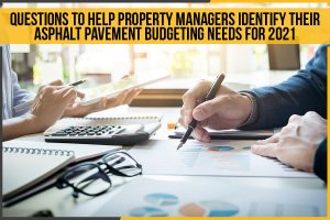 Questions To Help Property Managers Identify Their Asphalt Pavement Budgeting Needs For 2021