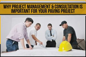 Why Project Management & Consultation Is Important For Your Paving Project