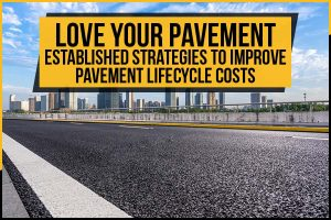 LOVE Your Pavement; Established Strategies To Improve Pavement Lifecycle Costs