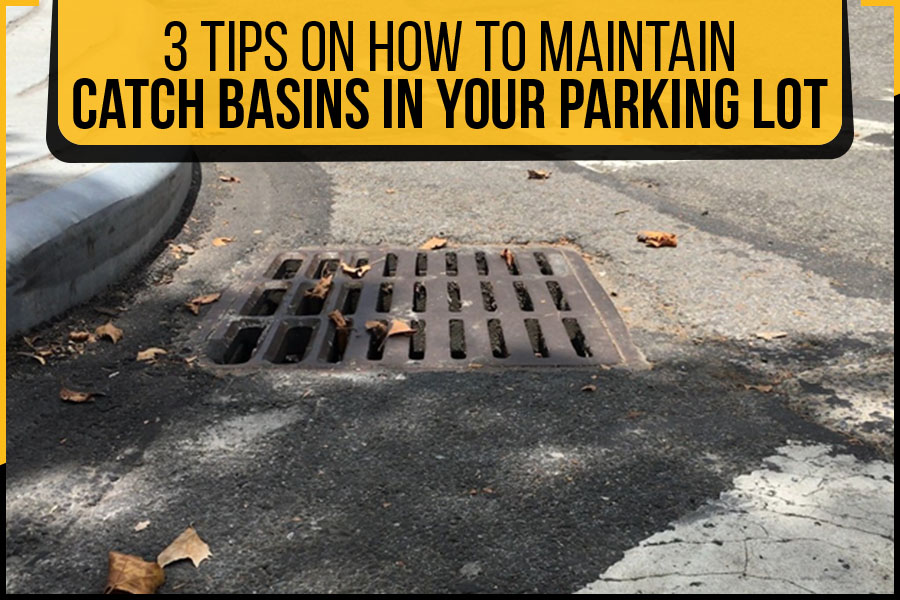 3 Tips On How To Maintain Catch Basins In Your Parking Lot