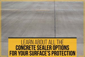 Learn About All The Concrete Sealer Options For Your Surface's Protection