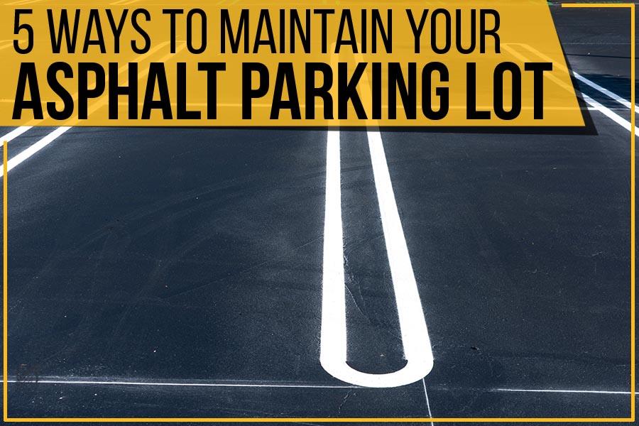 5 Ways To Maintain Your Asphalt Parking Lot