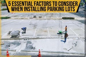 5 Essential Factors To Consider When Installing Parking Lots