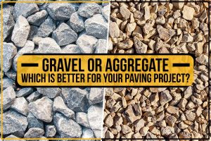 Gravel Or Aggregate – Which Is Better For Your Paving Project?
