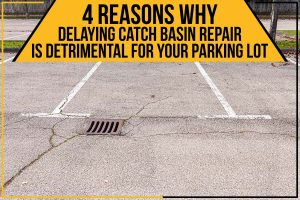 4 Reasons Why Delaying Catch Basin Repair Is Detrimental For Your Parking Lot